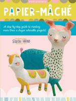 Papier Mache : A Step-by-step Guide to Creating More Than a Dozen Adorable Projects!