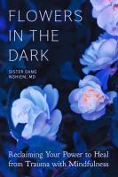 Flowers in the dark : reclaiming your power to heal trauma with mindfulness