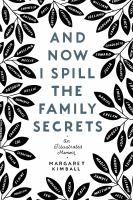 And now I spill the family secrets : an illustrated memoir