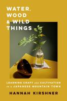 Water, wood, and wild things : learning craft and cultivation in a Japanese mountain town