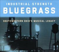 Industrial strength bluegrass : southwestern Ohio's musical legacy.