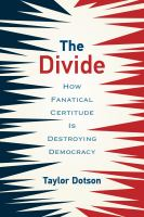 The divide : how fanatical certitude is destroying democracy
