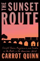The sunset route : freight trains, forgiveness, and freedom on the rails in the American West