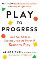 Play to progress : lead your child to success using the power of sensory play