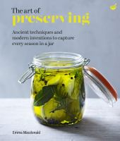The art of preserving : ancient techniques and modern inventions to capture every season in a jar