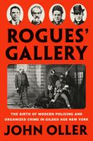 Rogues' gallery : the birth of modern policing and organized crime in Gilded Age New York