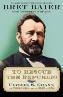 To rescue the republic : Ulysses S. Grant, the fragile Union, and the crisis of 1876