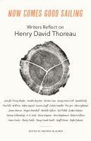 Now comes good sailing : writers reflect on Henry David Thoreau
