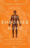 The embodied mind : understanding the mysteries of cellular memory, consciousness, and our bodies.