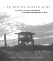 Life behind barbed wire : the secret World War II photographs of prisoner of war Angelo M. Spinelli